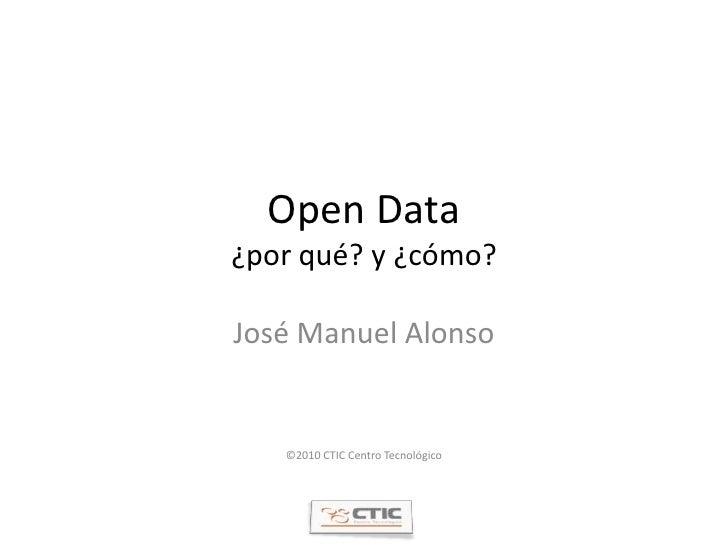 Open Data¿por qué? y ¿cómo?<br />José Manuel Alonso<br />©2010 CTIC Centro Tecnológico<br />