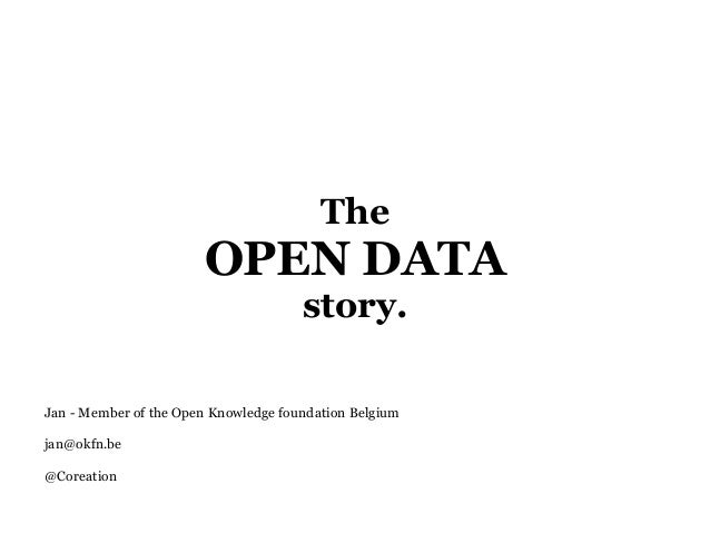 The OPEN DATA story. Jan - Member of the Open Knowledge foundation Belgium jan@okfn.be @Coreation