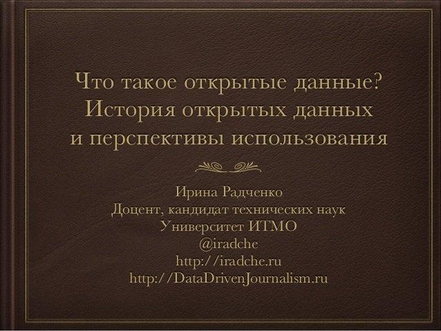 Что такое открытые данные?  История открытых данных  и перспективы использования  Ирина Радченко  Доцент, кандидат техниче...