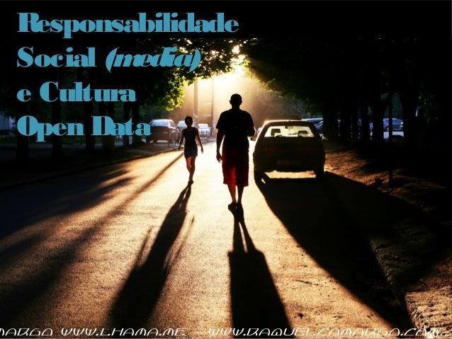 Responsabilidade Social (media) e Cultura Open Data margo www.lhama.me – www.raquelcamargo.com/