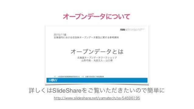 http://www.slideshare.net/yamatech/ss-54596195 オープンデータについて 詳しくはSlideShareをご覧いただきたいので簡単に