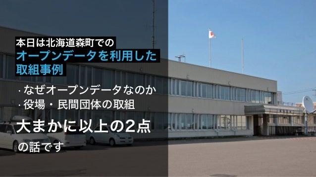 大まかに以上の2点 本日は北海道森町での オープンデータを利用した • なぜオープンデータなのか • 役場・民間団体の取組 取組事例 の話です