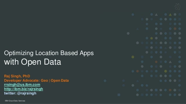 IBM Cloud Data Services Optimizing Location Based Apps with Open Data Raj Singh, PhD Developer Advocate: Geo | Open Data r...