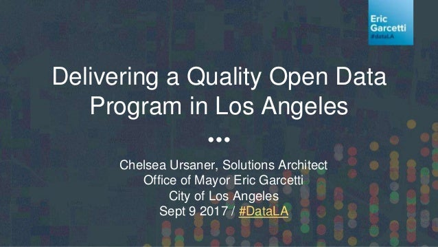 Delivering a Quality Open Data Program in Los Angeles Chelsea Ursaner, Solutions Architect Office of Mayor Eric Garcetti C...