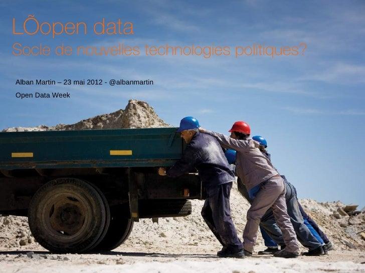 L'open dataSocle de nouvelles technologies politiques?Alban Martin – 23 mai 2012 - @albanmartinOpen Data Week