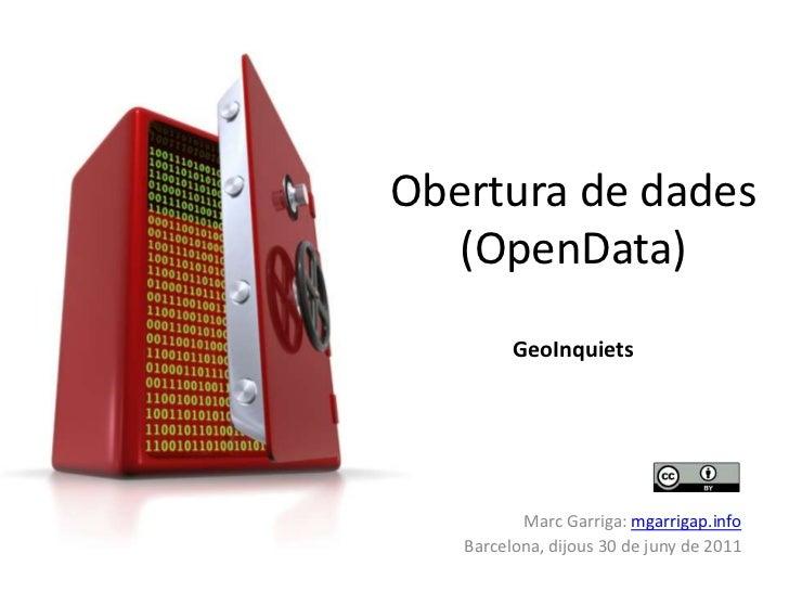 Obertura de dades (OpenData)GeoInquiets<br />Marc Garriga: mgarrigap.info<br />Barcelona, dijous 30 de juny de 2011<br />