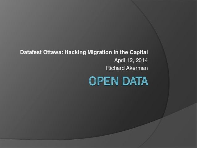 Datafest Ottawa: Hacking Migration in the Capital April 12, 2014 Richard Akerman