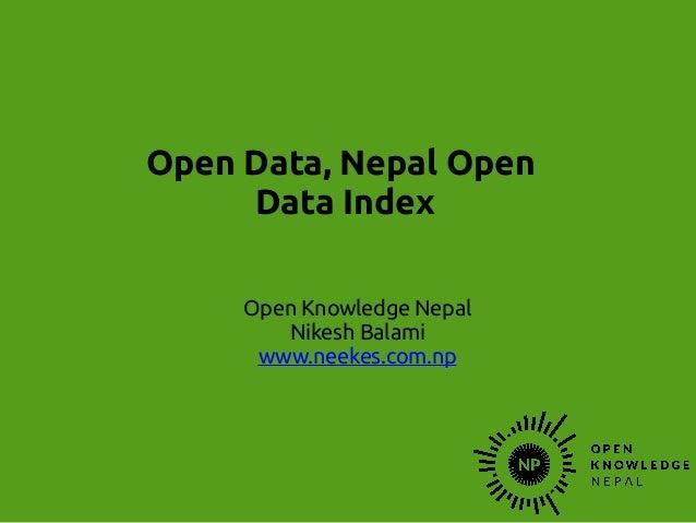 Open Data, Nepal Open Data Index Open Knowledge Nepal Nikesh Balami www.neekes.com.np