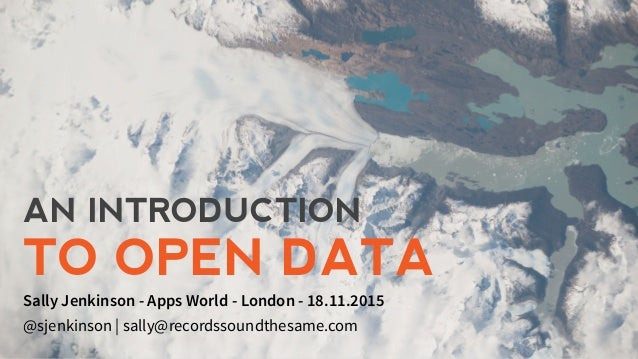 AN INTRODUCTION TO OPEN DATA Sally Jenkinson - Apps World - London - 18.11.2015 @sjenkinson | sally@recordssoundthesame.com