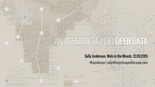 AN INTRODUCTION TO OPEN DATA Sally Jenkinson, Web in the Woods, 12.09.2015 @sjenkinson | sally@recordssoundthesame.com