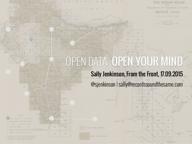 OPEN DATA: OPEN YOUR MIND Sally Jenkinson, From the Front, 17.09.2015 @sjenkinson | sally@recordssoundthesame.com