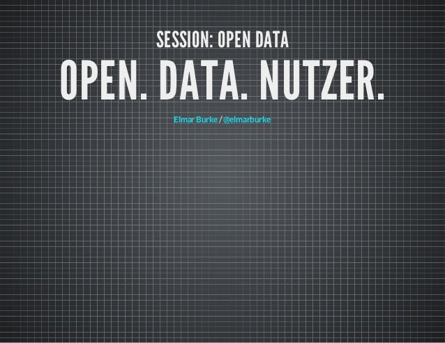 SESSION: OPEN DATA  OPEN. DATA. NUTZER. Elmar Burke / @elmarburke