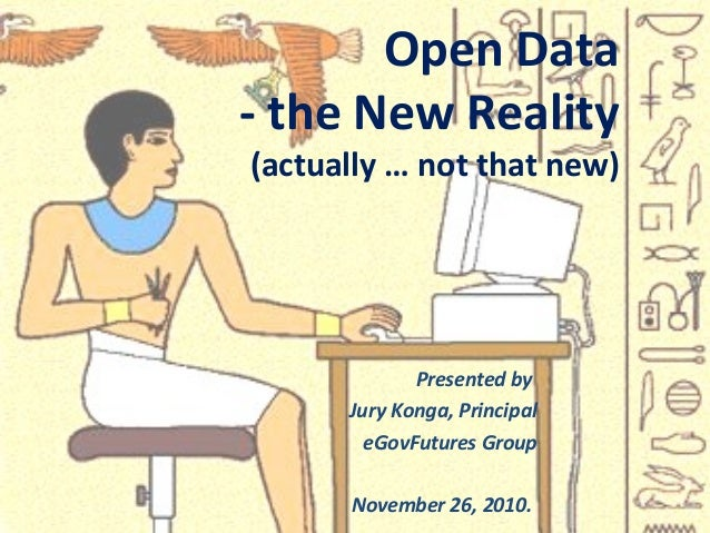 Presented by Jury Konga, Principal eGovFutures Group November 26, 2010. Open Data - the New Reality (actually … not that n...