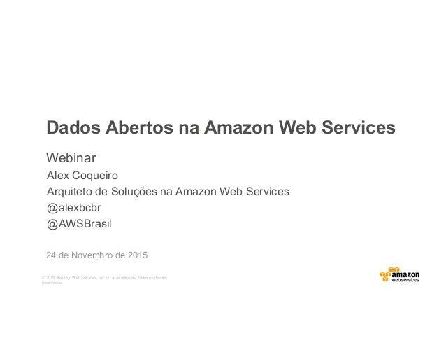 © 2015, Amazon Web Services, Inc. ou suas afiliadas. Todos os direitos reservados. Dados Abertos na Amazon Web Services We...