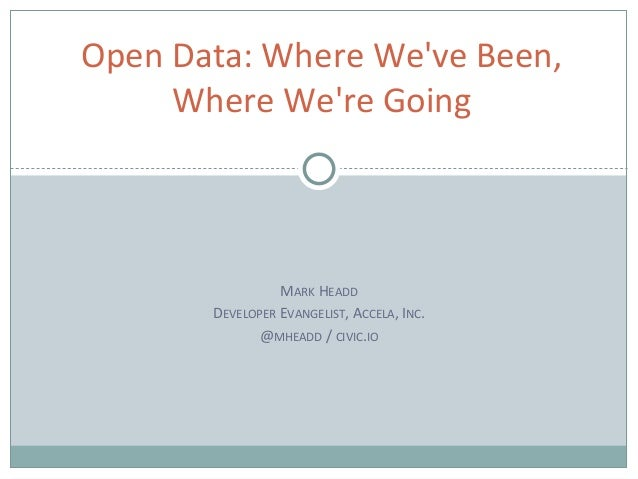 MARK HEADD DEVELOPER EVANGELIST, ACCELA, INC. @MHEADD / CIVIC.IO Open Data: Where We've Been, Where We're Going