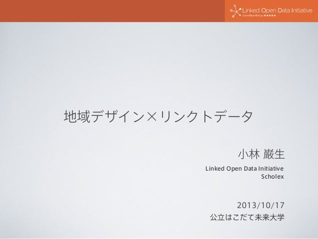 地域デザイン×リンクトデータ 小林 巌生 Linked Open Data Initiative Scholex  2013/10/17 公立はこだて未来大学
