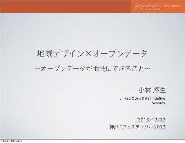 地域デザイン×オープンデータ ∼オープンデータが地域にできること∼ 小林 巌生 Linked Open Data Initiative Scholex  2013/12/13 神戸ITフェスティバル 2013  13年12月13日金曜日  1