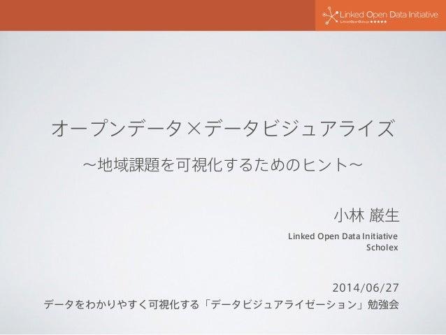 オープンデータ×データビジュアライズ ∼地域課題を可視化するためのヒント∼ 2014/06/27 データをわかりやすく可視化する「データビジュアライゼーション」勉強会 Linked Open Data Initiative Scholex 小林...