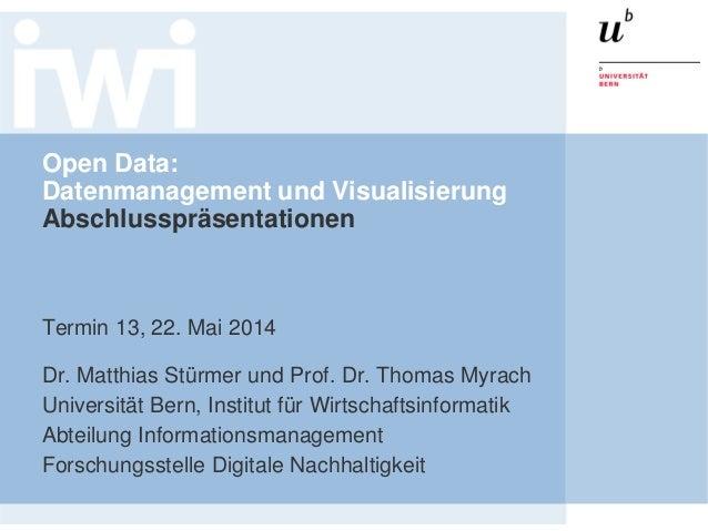 Open Data: Datenmanagement und Visualisierung Abschlusspräsentationen Termin 13, 22. Mai 2014 Dr. Matthias Stürmer und Pro...