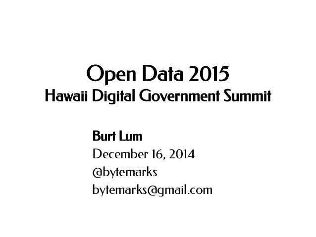 Open Data 2015 Hawaii Digital Government Summit Burt Lum December 16, 2014 @bytemarks bytemarks@gmail.com