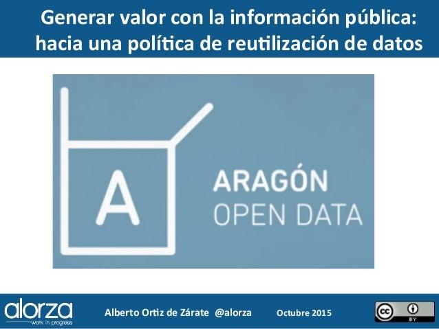 Alberto  Or*z  de  Zárate    @alorza   Octubre  2015     Generar  valor  con  la  información  ...