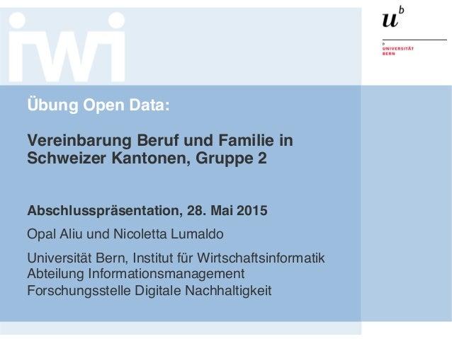 Übung Open Data:  Vereinbarung Beruf und Familie in Schweizer Kantonen, Gruppe 2 Abschlusspräsentation, 28. Mai 2015 Opa...