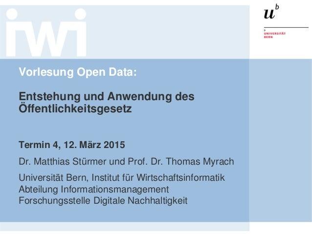 Vorlesung Open Data: Entstehung und Anwendung des Öffentlichkeitsgesetz Termin 4, 12. März 2015 Dr. Matthias Stürmer und P...