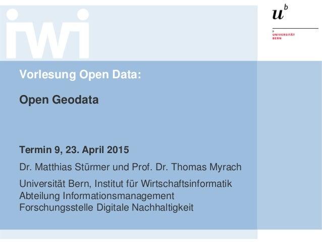 Vorlesung Open Data: Open Geodata Termin 9, 23. April 2015 Dr. Matthias Stürmer und Prof. Dr. Thomas Myrach Universität Be...