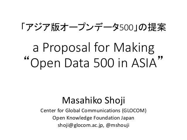 """「アジア版オープンデータ500」の提案 a Proposal for Making """"Open Data 500 in ASIA"""" Masahiko Shoji Center for Global Communications (GLOCOM)..."""