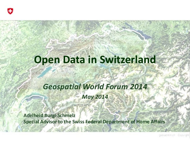 Open Data in Switzerland Geospatial World Forum 2014 May 2014 Adelheid Burgi-Schmelz Special Advisor to the Swiss Federal ...