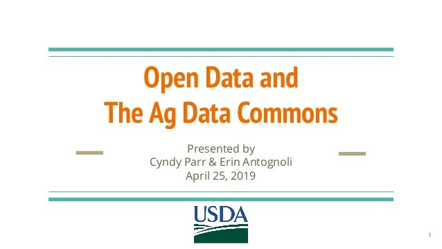 Open Data and The Ag Data Commons Presented by Cyndy Parr & Erin Antognoli April 25, 2019 1