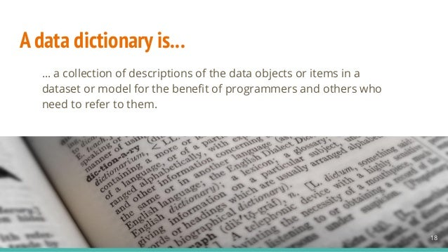 A data dictionary is... … a collection of descriptions of the data objects or items in a dataset or model for the benefit o...