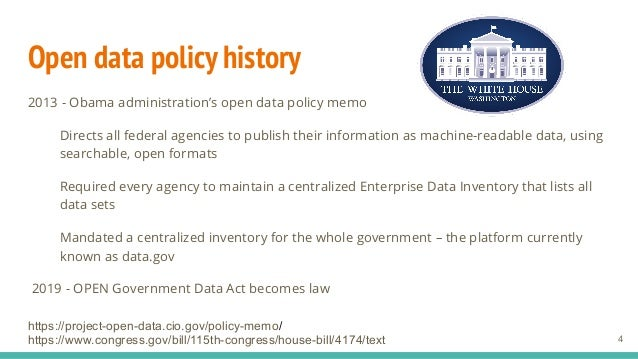 Open data policy history 2013 - Obama administration's open data policy memo Directs all federal agencies to publish their...