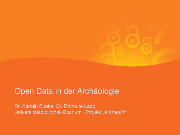 "Open Data in der Archäologie Dr. Karolin Bubke, Dr. Erdmute Lapp Universitätsbibliothek Bochum / Projekt ""ArcheoInf""      ..."