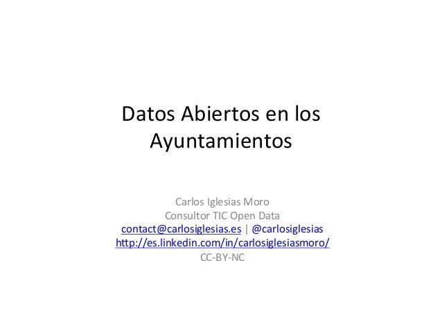Datos  Abiertos  en  los   Ayuntamientos   Carlos  Iglesias  Moro   Consultor  TIC  Open  Data   c...
