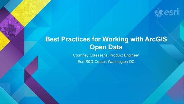 Best Practices for Working with ArcGIS Open Data Courtney Claessens, Product Engineer Esri R&D Center, Washington DC
