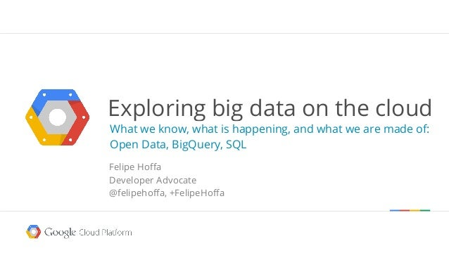 Exploring big data on the cloud What we know, what is happening, and what we are made of: Open Data, BigQuery, SQL Felipe ...