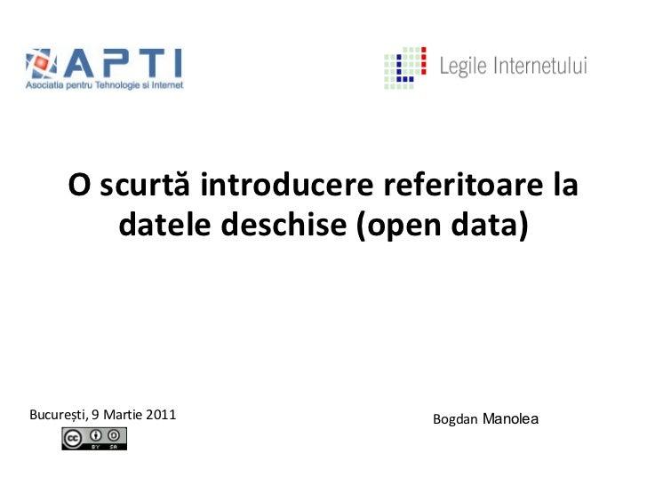 <ul>O scurtă introducere referitoare la datele deschise (open data) </ul><ul>Bucure ș ti, 9 Martie 2011 </ul><ul>Bogdan  M...