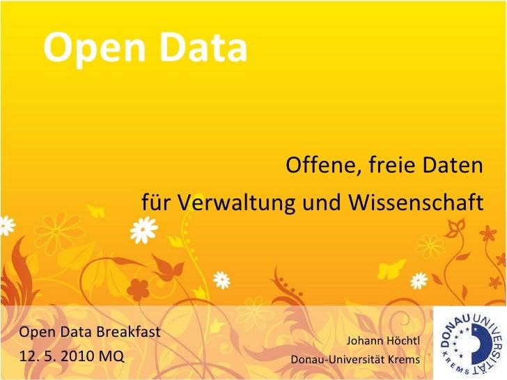 Open Data Offene, freie Daten für Verwaltung und Wissenschaft Open Data Breakfast 12. 5. 2010 MQ Johann Höchtl Donau-Unive...