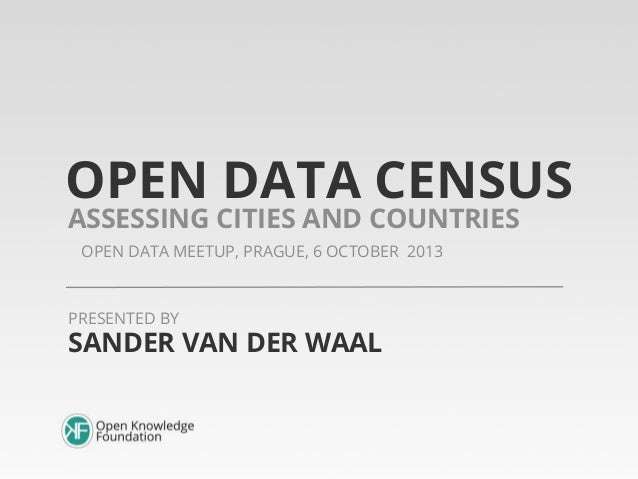 OPEN DATA CENSUS OPEN DATA MEETUP, PRAGUE, 6 OCTOBER 2013 ASSESSING CITIES AND COUNTRIES SANDER VAN DER WAAL PRESENTED BY
