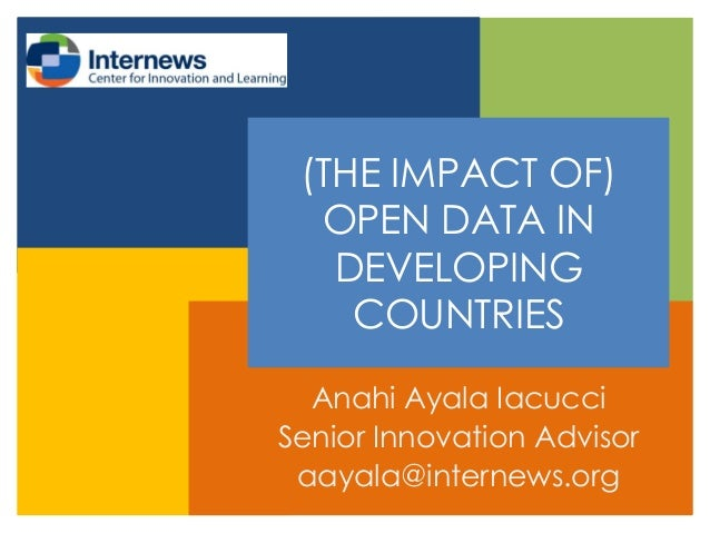 (THE IMPACT OF) OPEN DATA IN DEVELOPING COUNTRIES Anahi Ayala Iacucci Senior Innovation Advisor aayala@internews.org