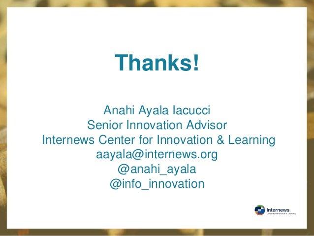 Thanks! Anahi Ayala Iacucci Senior Innovation Advisor Internews Center for Innovation & Learning aayala@internews.org @ana...