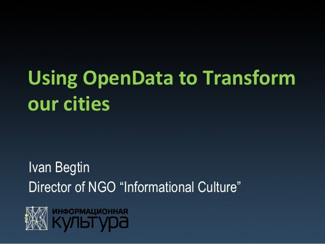 "Using OpenData to Transformour citiesIvan BegtinDirector of NGO ""Informational Culture"""