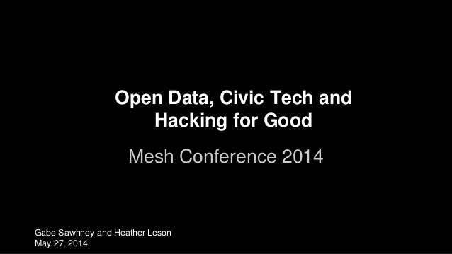 Open Data, Civic Tech and Hacking for Good Mesh Conference 2014 Gabe Sawhney and Heather Leson May 27, 2014