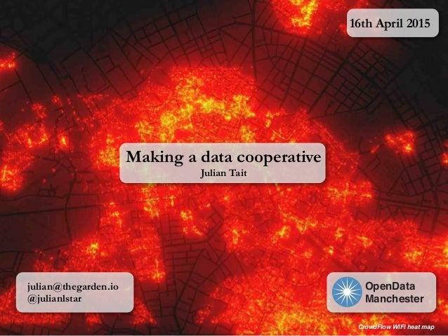 Making a data cooperative Julian Tait 16th April 2015 OpenData Manchester julian@thegarden.io @julianlstar CrowdFlow WiFi ...