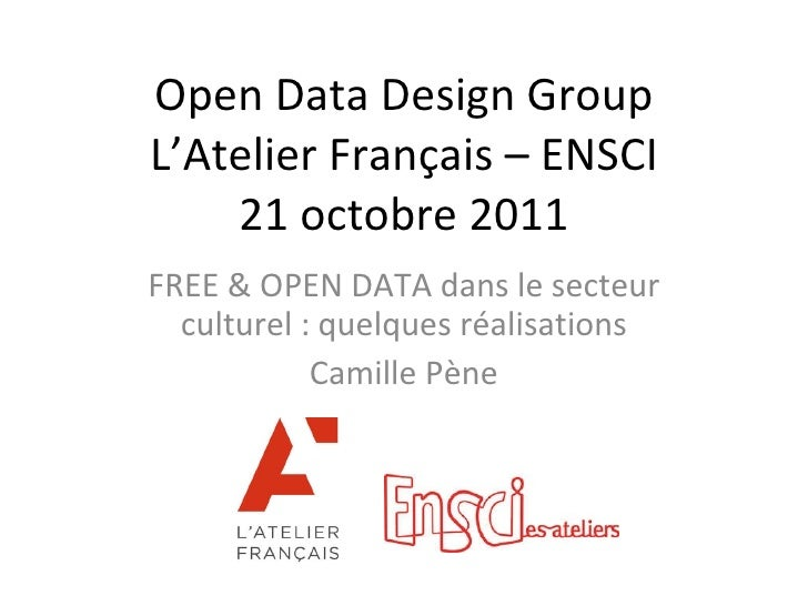 Open Data Design Group L'Atelier Français – ENSCI 21 octobre 2011 FREE & OPEN DATA dans le secteur culturel : quelques réa...
