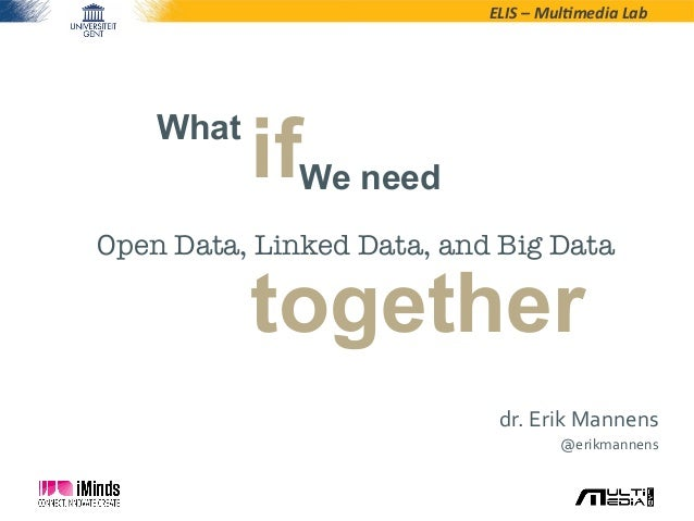 ELIS – Mul*media Lab Whatifdr. Erik Mannens @erikmannens Open Data, Linked Data, and Big DataWe needtogether