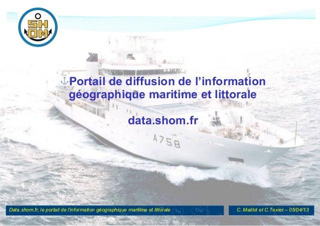 Data.shom.fr, le portail de l'information géographique maritime et littorale C. Maillot et C.Texier – 05/04/13 Portail de ...