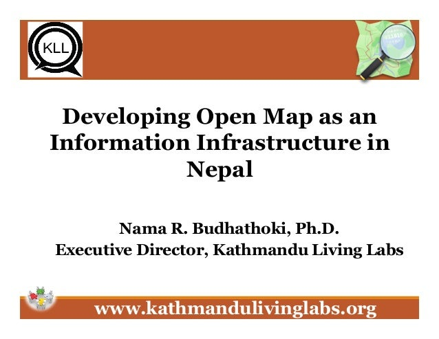 www.kathmandulivinglabs.org Developing Open Map as an Information Infrastructure in Nepal Nama R. Budhathoki, Ph.D. Execut...