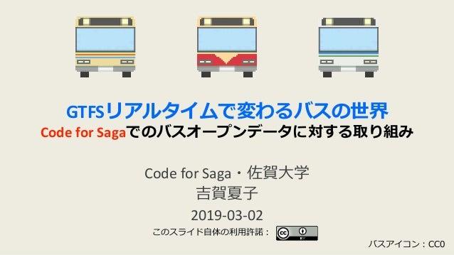 GTFSリアルタイムで変わるバスの世界 Code for Sagaでのバスオープンデータに対する取り組み Code for Saga・佐賀大学 吉賀夏子 2019-03-02 バスアイコン:CC0 このスライド自体の利用許諾: